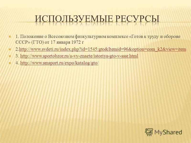 1. Положение о Всесоюзном физкультурном комплексе «Готов к труду и обороне СССР» (ГТО) от 17 января 1972 г 2.http://www.svdeti.ru/index.php?id=1545:gto&Itemid=96&option=com_k2&view=itemhttp://www.svdeti.ru/index.php?id=1545:gto&Itemid=96&option=com_k