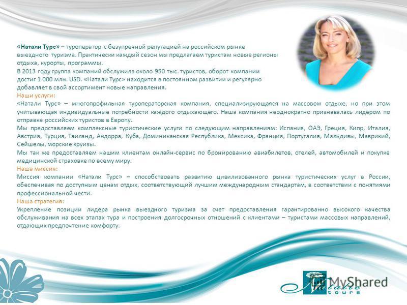 «Натали Турс» – туроператор с безупречной репутацией на российском рынке выездного туризма. Практически каждый сезон мы предлагаем туристам новые регионы отдыха, курорты, программы. В 2013 году группа компаний обслужила около 950 тыс. туристов, оборо