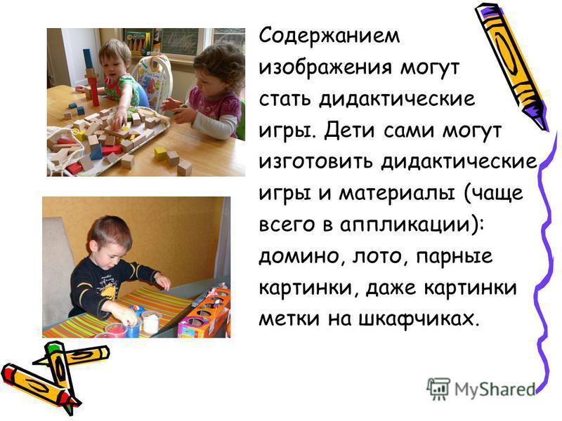 Содержанием изображения могут стать дидактические игры. Дети сами могут изготовить дидактические игры и материалы (чаще всего в аппликации): домино, лото, парные картинки, даже картинки метки на шкафчиках.