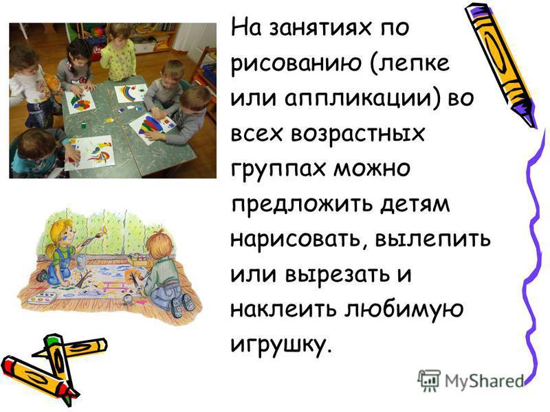 На занятиях по рисованию (лепке или аппликации) во всех возрастных группах можно предложить детям нарисовать, вылепить или вырезать и наклеить любимую игрушку.