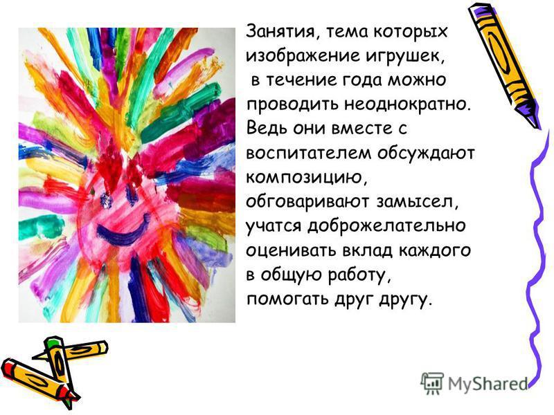 Занятия, тема которых изображение игрушек, в течение года можно проводить неоднократно. Ведь они вместе с воспитателем обсуждают композицию, обговаривают замысел, учатся доброжелательно оценивать вклад каждого в общую работу, помогать друг другу.