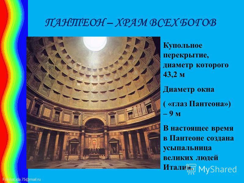 FokinaLida.75@mail.ru ПАНТЕОН – ХРАМ ВСЕХ БОГОВ Купольное перекрытие, диаметр которого 43,2 м Диаметр окна ( «глаз Пантеона») – 9 м В настоящее время в Пантеоне создана усыпальница великих людей Италии.