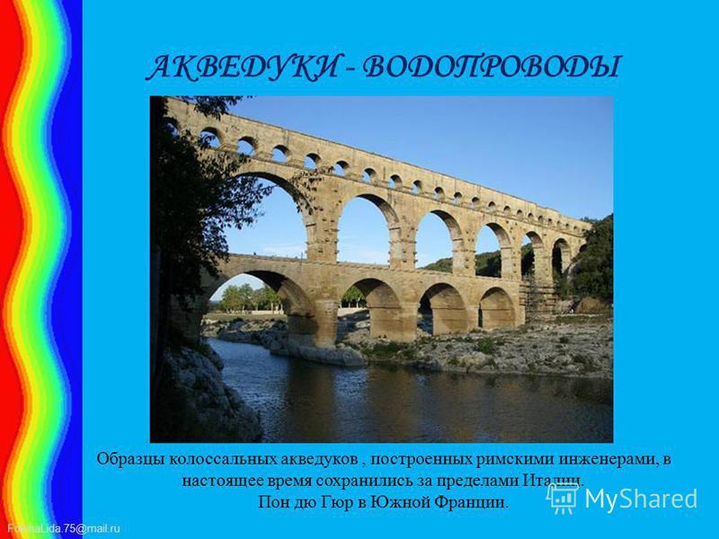 FokinaLida.75@mail.ru АКВЕДУКИ - ВОДОПРОВОДЫ Образцы колоссальных акведуков, построенных римскими инженерами, в настоящее время сохранились за пределами Италии. Пон дю Гюр в Южной Франции.