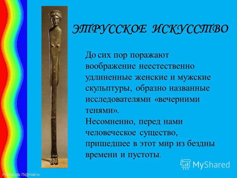 FokinaLida.75@mail.ru ЭТРУССКОЕ ИСКУССТВО До сих пор поражают воображение неестественно удлиненные женские и мужские скульптуры, образно названные исследователями «вечерними тенями». Несомненно, перед нами человеческое существо, пришедшее в этот мир