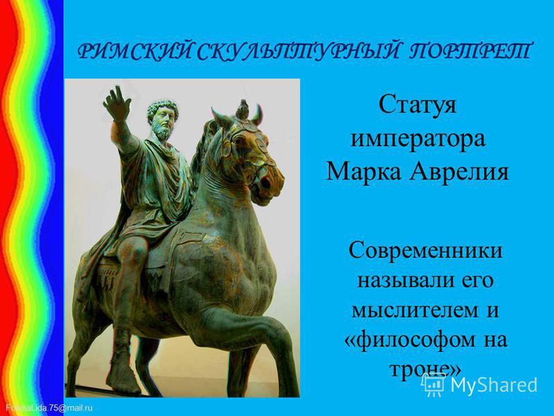 FokinaLida.75@mail.ru РИМСКИЙ СКУЛЬПТУРНЫЙ ПОРТРЕТ Статуя императора Марка Аврелия Современники называли его мыслителем и «философом на троне»