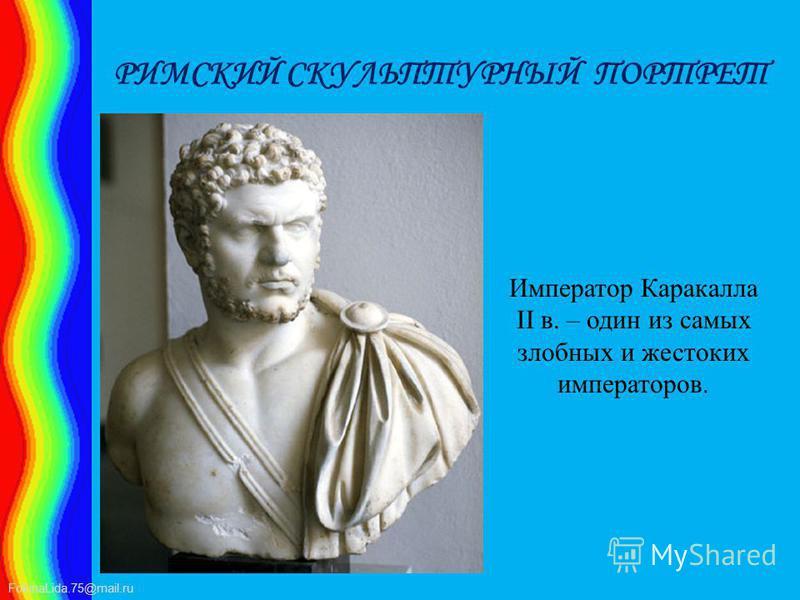 FokinaLida.75@mail.ru РИМСКИЙ СКУЛЬПТУРНЫЙ ПОРТРЕТ Император Каракалла II в. – один из самых злобных и жестоких императоров.
