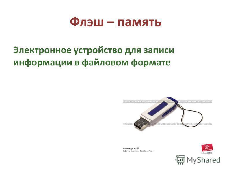 Флэш – память Электронное устройство для записи информации в файловом формате