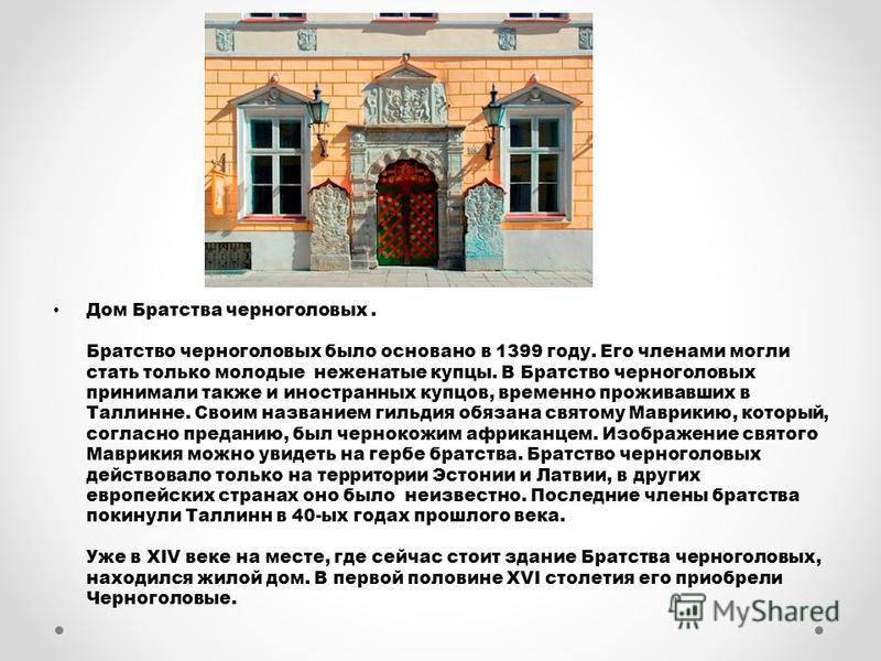 Дом Братства черноголовых. Братство черноголовых было основано в 1399 году. Его членами могли стать только молодые неженатые купцы. В Братство черноголовых принимали также и иностранных купцов, временно проживавших в Таллинне. Своим названием гильдия