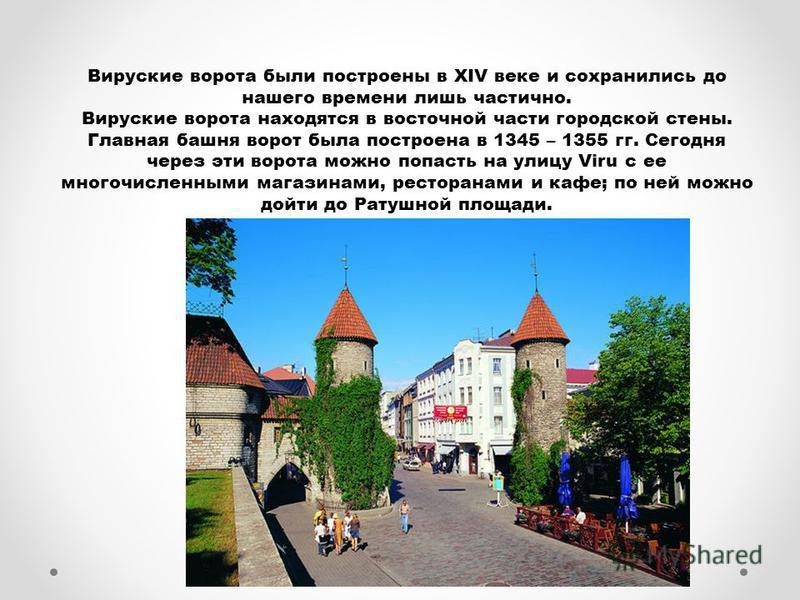 Вируские ворота были построены в XIV веке и сохранились до нашего времени лишь частично. Вируские ворота находятся в восточной части городской стены. Главная башня ворот была построена в 1345 – 1355 гг. Сегодня через эти ворота можно попасть на улицу