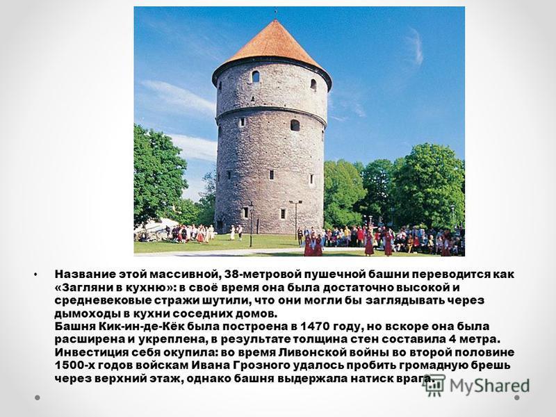 Название этой массивной, 38-метровой пушечной башни переводится как «Загляни в кухню»: в своё время она была достаточно высокой и средневековые стражи шутили, что они могли бы заглядывать через дымоходы в кухни соседних домов. Башня Кик-ин-де-Кёк был