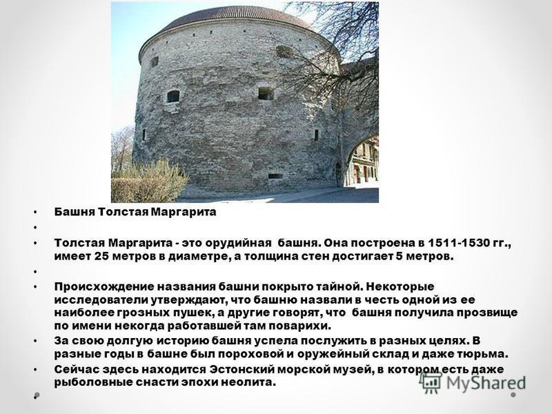 Башня Толстая Маргарита Толстая Маргарита - это орудийная башня. Она построена в 1511-1530 гг., имеет 25 метров в диаметре, а толщина стен достигает 5 метров. Происхождение названия башни покрыто тайной. Некоторые исследователи утверждают, что башню