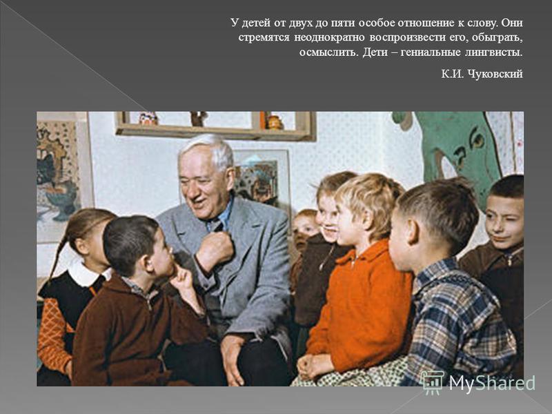 У детей от двух до пяти особое отношение к слову. Они стремятся неоднократно воспроизвести его, обыграть, осмыслить. Дети – гениальные лингвисты. К.И. Чуковский