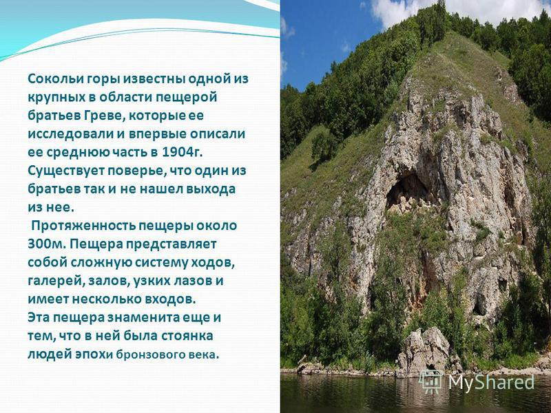 Сокольи горы известны одной из крупных в области пещерой братьев Греве, которые ее исследовали и впервые описали ее среднюю часть в 1904 г. Существует поверье, что один из братьев так и не нашел выхода из нее. Протяженность пещеры около 300 м. Пещера