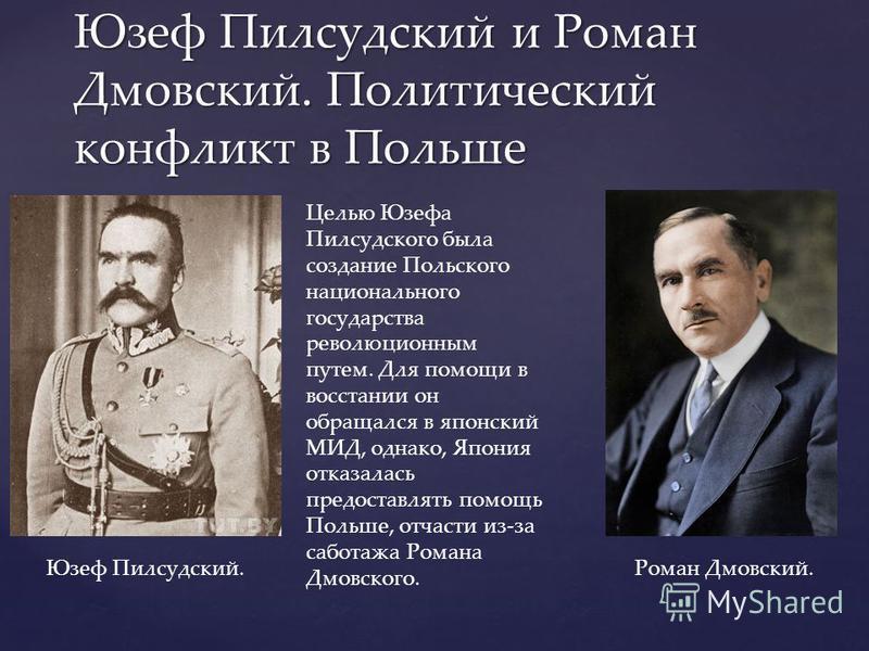 Юзеф Пилсудский и Роман Дмовский. Политический конфликт в Польше Целью Юзефа Пилсудского была создание Польского национального государства революционным путем. Для помощи в восстании он обращался в японский МИД, однако, Япония отказалась предоставлят