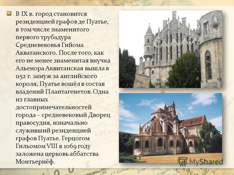 В IX в. город становится резиденцией графов де Пуатье, в том числе знаменитого первого трубадура Средневековья Гийома Акватанского. После того, как его не менее знаменитая внучка Альенора Аквитанская вышла в 1152 г. замуж за английского короля, Пуать
