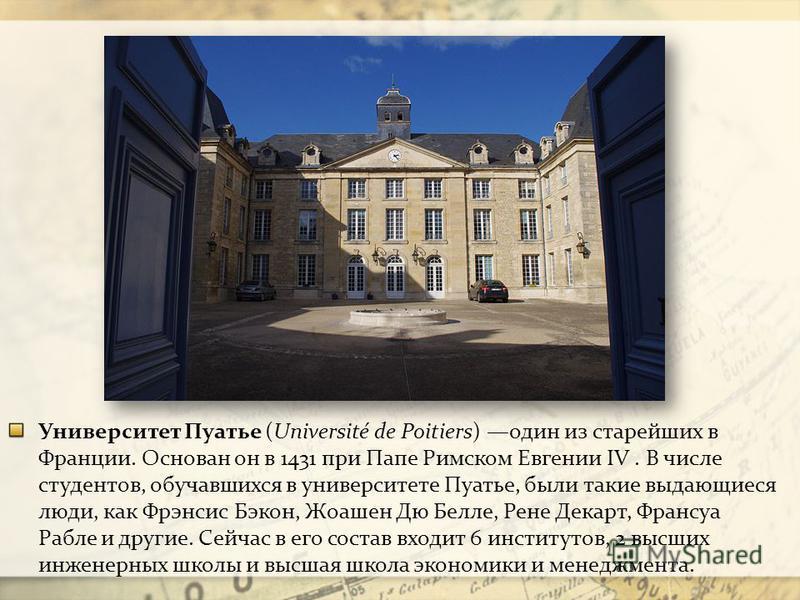 Университет Пуатье (Université de Poitiers) один из старейших в Франции. Основан он в 1431 при Папе Римском Евгении IV. В числе студентов, обучавшихся в университете Пуатье, были такие выдающиеся люди, как Фрэнсис Бэкон, Жоашен Дю Белле, Рене Декарт,