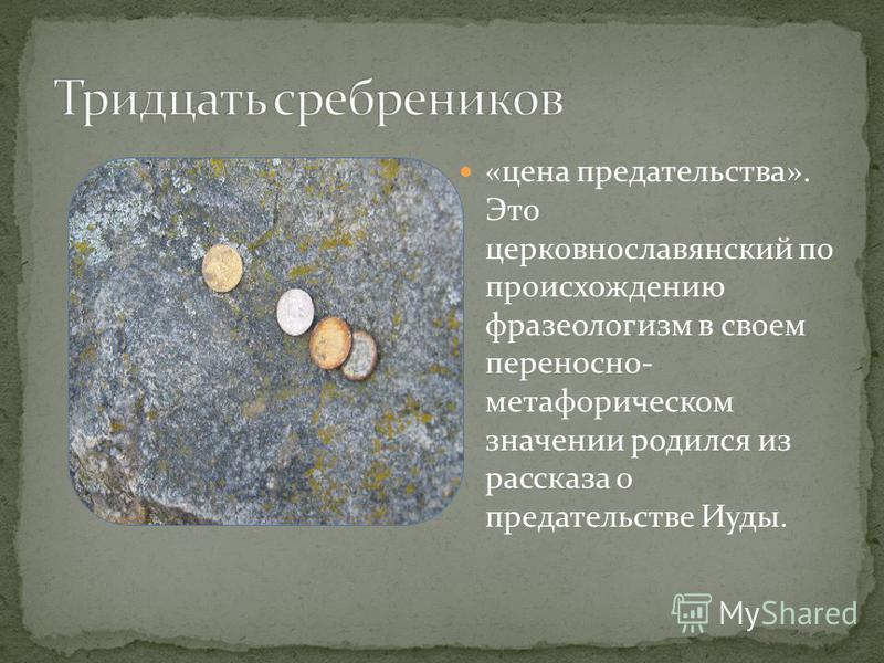 «цена предательства». Это церковнославянский по происхождению фразеологизм в своем переносно- метафорическом значении родился из рассказа о предательстве Иуды.