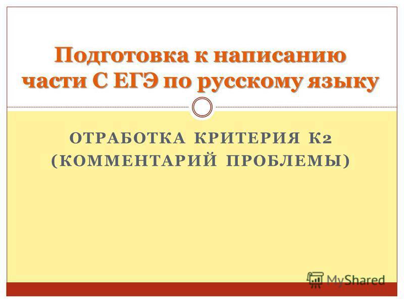 ОТРАБОТКА КРИТЕРИЯ К2 (КОММЕНТАРИЙ ПРОБЛЕМЫ) Подготовка к написанию части С ЕГЭ по русскому языку
