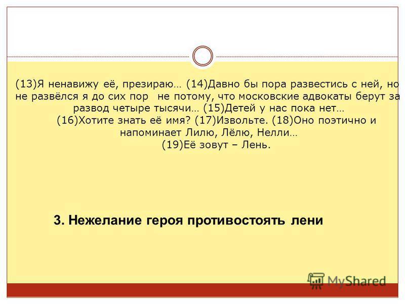 не потому, что московские адвокаты берут за развод четыре тысячи… (15)Детей у нас пока нет… (16)Хотите знать её имя? (17)Извольте. (18)Оно поэтично и напоминает Лилю, Лёлю, Нелли… (19)Её зовут – Лень. 3. Нежелание героя противостоять лени (13)Я ненав