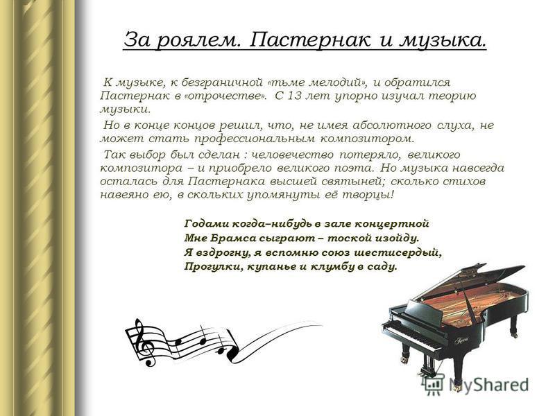 За роялем. Пастернак и музыка. К музыке, к безграничной «тьме мелодий», и обратился Пастернак в «отрочестве». С 13 лет упорно изучал теорию музыки. Но в конце концов решил, что, не имея абсолютного слуха, не может стать профессиональным композитором.