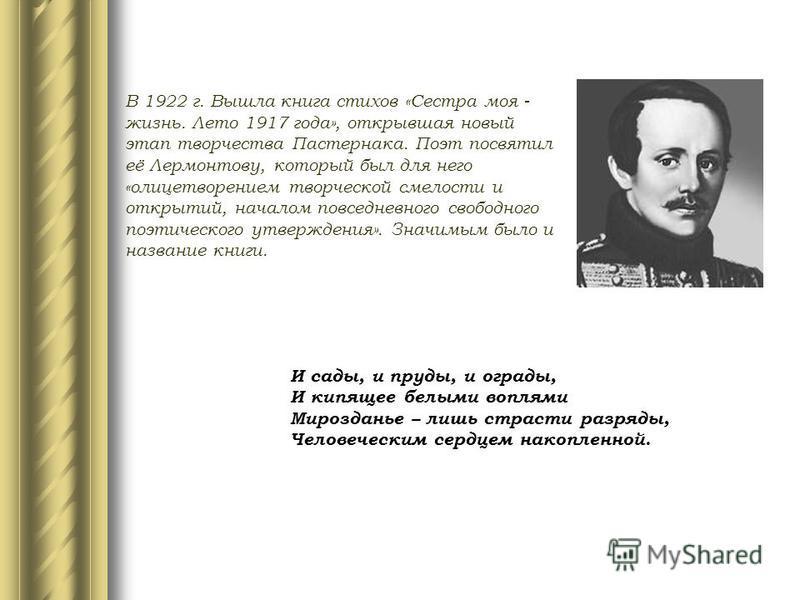 В 1922 г. Вышла книга стихов «Сестра моя - жизнь. Лето 1917 года», открывшая новый этап творчества Пастернака. Поэт посвятил её Лермонтову, который был для него «олицетворением творческой смелости и открытий, началом повседневного свободного поэтичес
