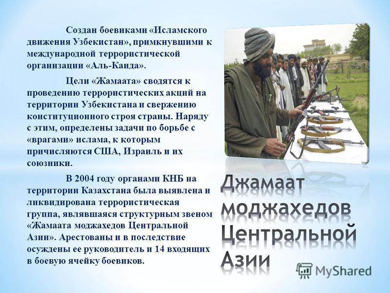 Создан боевиками «Исламского движения Узбекистан», примкнувшими к международной террористической организации «Аль-Каида». Цели «Жамаата» сводятся к проведению террористических акций на территории Узбекистана и свержению конституционного строя страны.