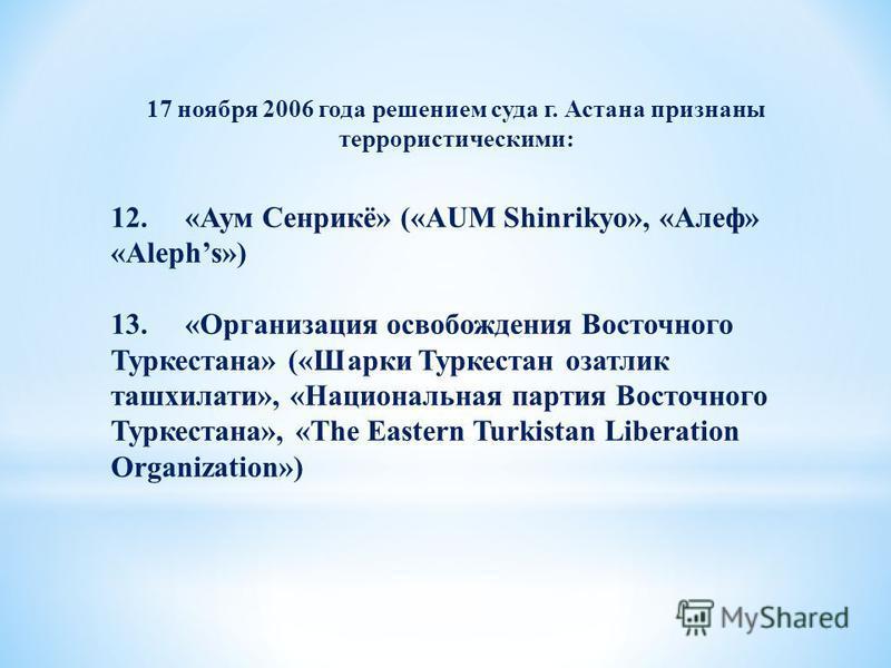 17 ноября 2006 года решением суда г. Астана признаны террористическими: 12. «Аум Сенрикё» («AUM Shinrikyo», «Алеф» «Alephs») 13. «Организация освобождения Восточного Туркестана» («Шарки Туркестан озатлик ташхилати», «Национальная партия Восточного Ту