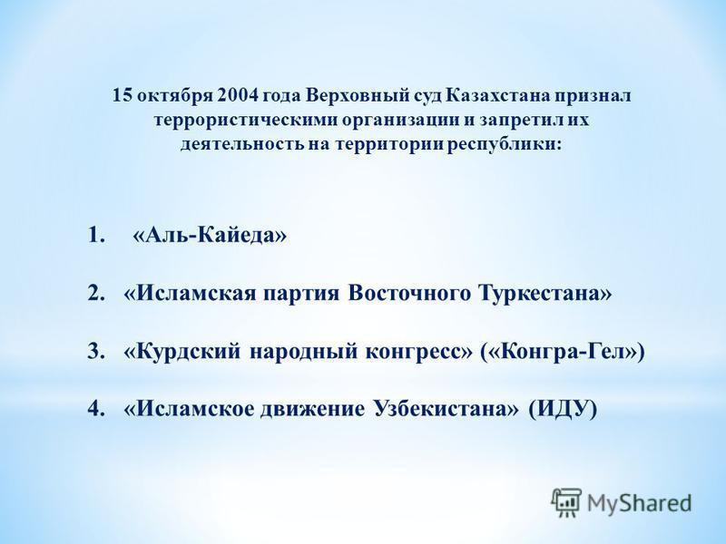 15 октября 2004 года Верховный суд Казахстана признал террористическими организации и запретил их деятельность на территории республики: 1. «Аль-Кайеда» 2. «Исламская партия Восточного Туркестана» 3. «Курдский народный конгресс» («Конгра-Гел») 4. «Ис
