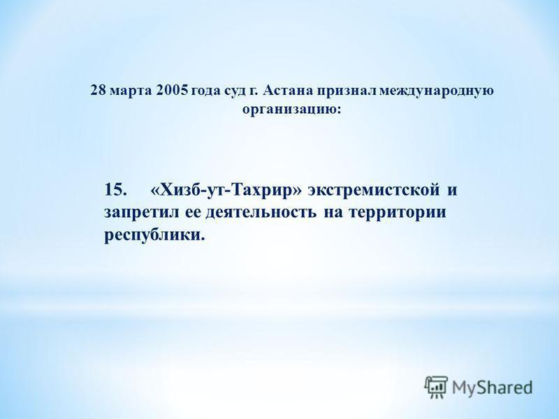 28 марта 2005 года суд г. Астана признал международную организацию: 15. «Хизб-ут-Тахрир» экстремистской и запретил ее деятельность на территории республики.
