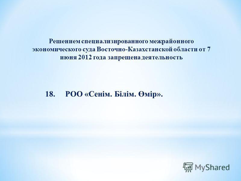 Решением специализированного межрайонного экономического суда Восточно-Казахстанской области от 7 июня 2012 года запрещена деятельность 18. РОО «Сенім. Білім. Өмір».