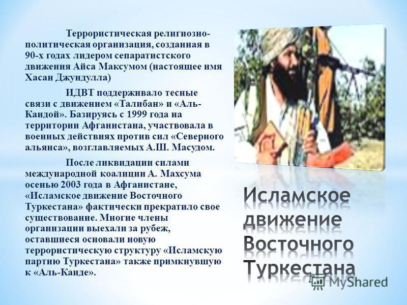 Террористическая религиозно- политическая организация, созданная в 90-х годах лидером сепаратистского движения Айса Максумом (настоящее имя Хасан Джундулла) ИДВТ поддерживало тесные связи с движением «Талибан» и «Аль- Каидой». Базируясь с 1999 года н