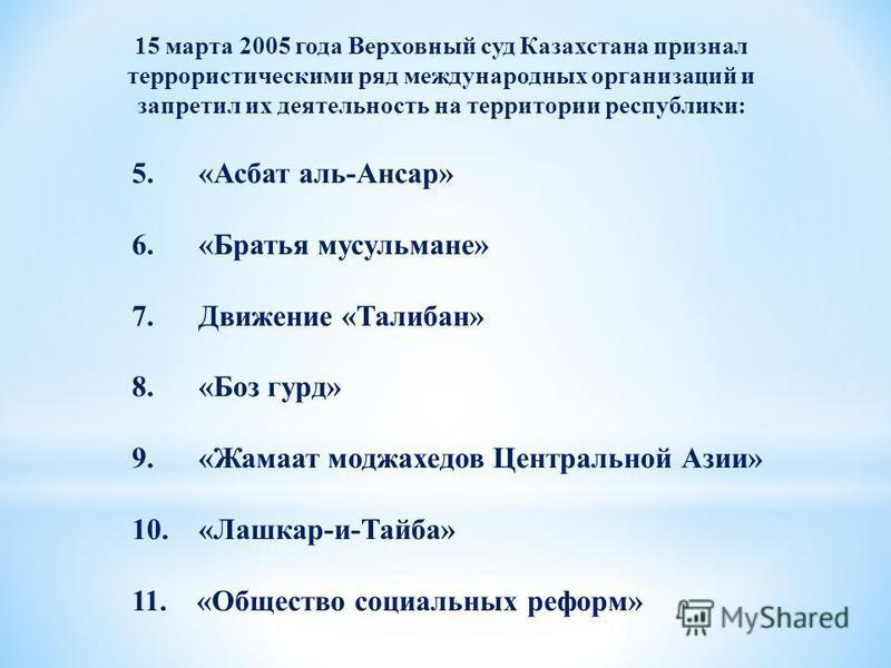 15 марта 2005 года Верховный суд Казахстана признал террористическими ряд международных организаций и запретил их деятельность на территории республики: 5. «Асбат аль-Ансар» 6. «Братья мусульмане» 7. Движение «Талибан» 8. «Боз гурд» 9. «Жамаат моджах