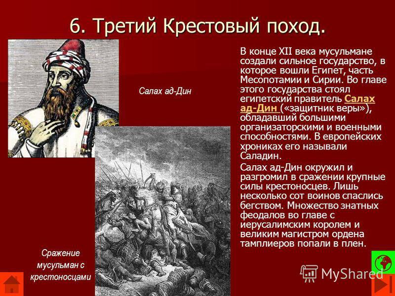 6. Третий Крестовый поход. В конце XII века мусульмане создали сильное государство, в которое вошли Египет, часть Месопотамии и Сирии. Во главе этого государства стоял египетский правитель Салах ад-Дин («защитник веры»), обладавший большими организат