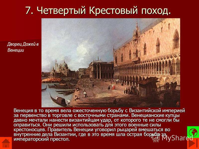 7. Четвертый Крестовый поход. Венеция в то время вела ожесточенную борьбу с Византийской империей за первенство в торговле с восточными странами. Венецианские купцы давно мечтали нанести византийцам удар, от которого те не смогли бы оправиться. Они р
