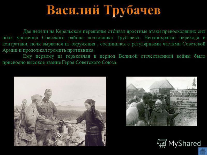 Две недели на Керельском перешейке отбивал яростные атаки превосходящих сил полк уроженца Спасского района полковника Трубачева. Неоднократно переходя в контратаки, полк вырвался из окружения, соединился с регулярными частями Советской Армии и продол