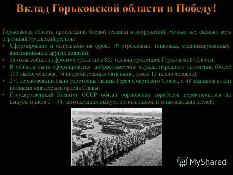 Горьковская область производила боевой техники и вооружений, столько же, сколько весь огромный Уральский регион: Сформировано и отправлено на фронт 79 стрелковых, танковых, механизированных, авиационных и других дивизий; За годы войны на фронтах сраж