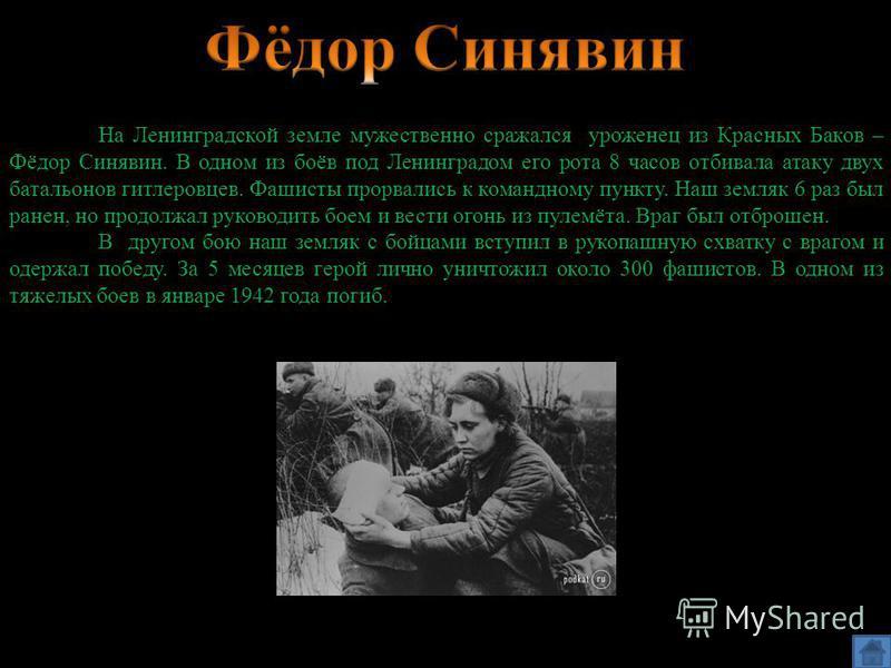 На Ленинградской земле мужественно сражался уроженец из Красных Баков – Фёдор Синявин. В одном из боёв под Ленинградом его рота 8 часов отбивала атаку двух батальонов гитлеровцев. Фашисты прорвались к командному пункту. Наш земляк 6 раз был ранен, но