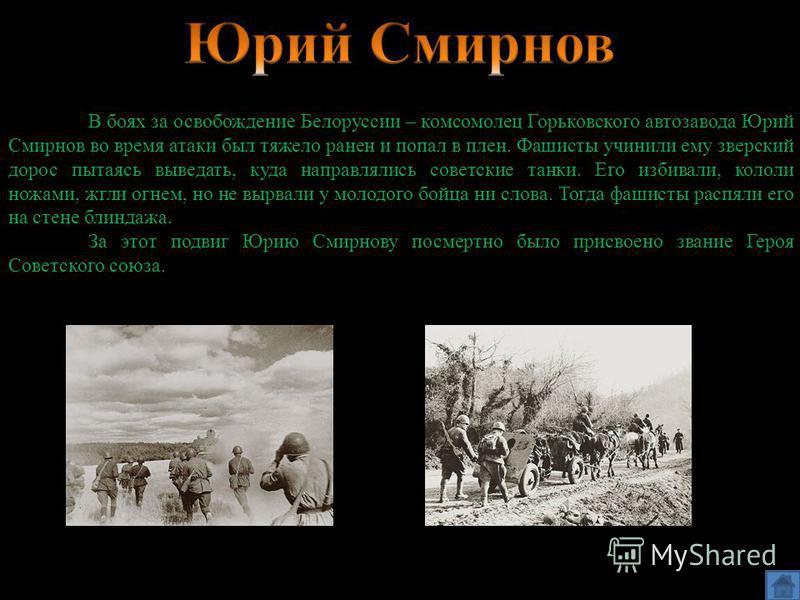 В боях за освобождение Белоруссии – комсомолец Горьковского автозавода Юрий Смирнов во время атаки был тяжело ранен и попал в плен. Фашисты учинили ему зверский дорос пытаясь выведать, куда направлялись советские танки. Его избивали, кололи ножами, ж