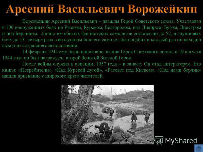 Ворожейкин Арсений Васильевич – дважды Герой Советского союза. Участвовал в 100 вооруженных боях по Ржевом, Курском, Белгородом, над Днепром, Бугом, Днестром и под Берлином. Лично им сбитых фашистских самолетов составляло до 52, в групповых боях до 1