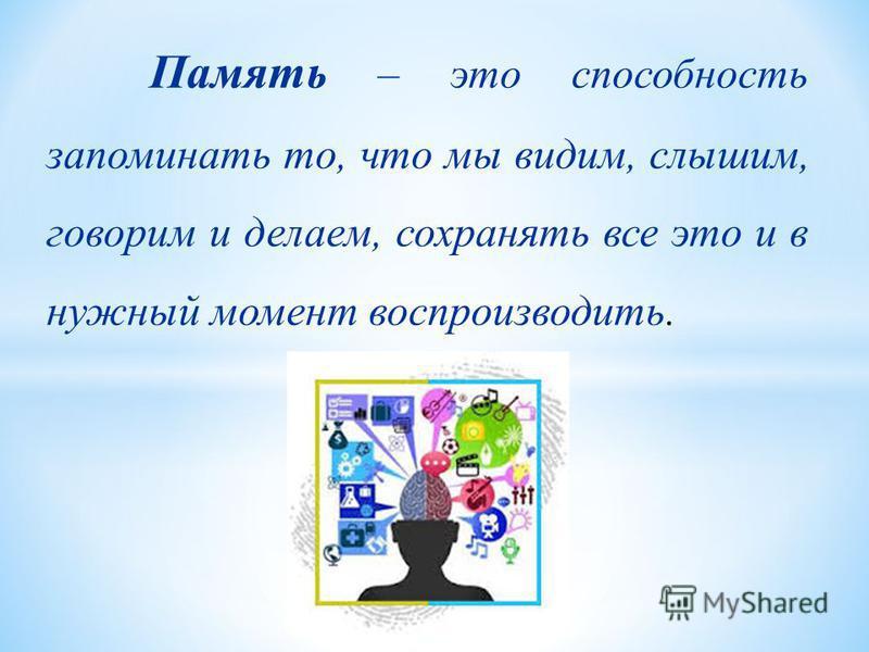 Память – это способность запоминать то, что мы видим, слышим, говорим и делаем, сохранять все это и в нужный момент воспроизводить.
