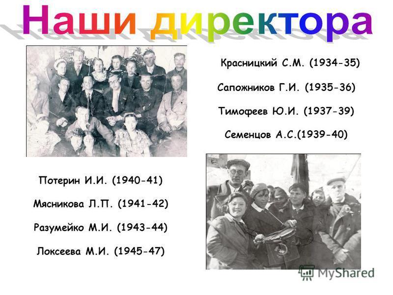 Красницкий С.М. (1934-35) Сапожников Г.И. (1935-36) Тимофеев Ю.И. (1937-39) Семенцов А.С.(1939-40) Потерин И.И. (1940-41) Мясникова Л.П. (1941-42) Разумейко М.И. (1943-44) Локсеева М.И. (1945-47)