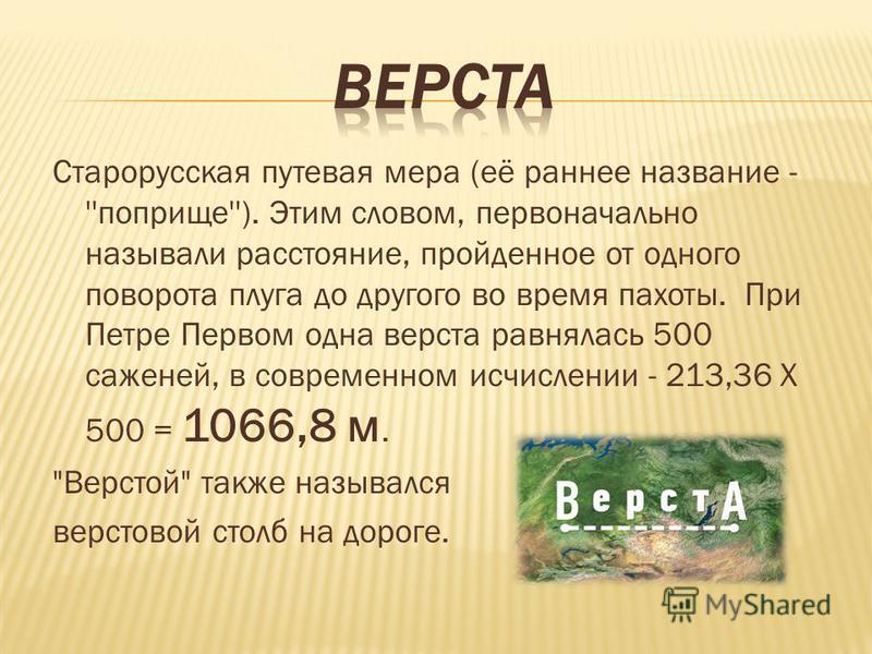 Старорусская путевая мера (её раннее название - ''поприще''). Этим словом, первоначально называли расстояние, пройденное от одного поворота плуга до другого во время пахоты. При Петре Первом одна верста равнялась 500 саженей, в современнойном исчисле