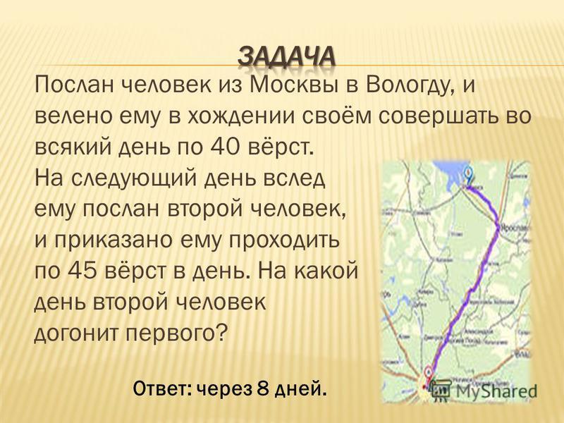 Послан человек из Москвы в Вологду, и велено ему в хождении своём совершать во всякий день по 40 вёрст. На следующий день вслед ему послан второй человек, и приказано ему проходить по 45 вёрст в день. На какой день второй человек догонит первого? Отв
