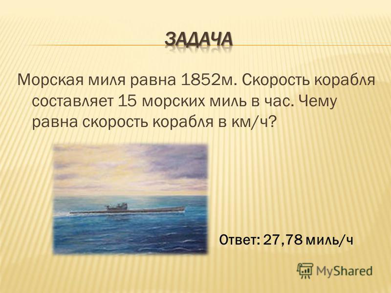 Морская миля равна 1852 м. Скорость корабля составляет 15 морских миль в час. Чему равна скорость корабля в км/ч? Ответ: 27,78 миль/ч