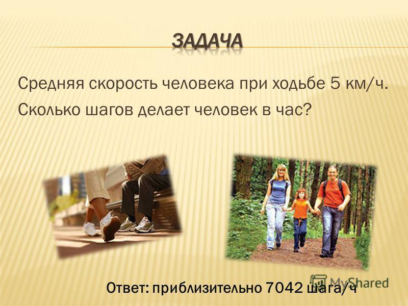 Средняя скорость человека при ходьбе 5 км/ч. Сколько шагов делает человек в час? Ответ: приблизительноно 7042 шага/ч