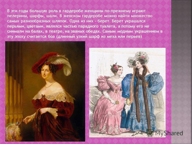 В эти годы большую роль в гардеробе женщины по-прежнему играют пелерины, шарфы, шали. В женском гардеробе можно найти множество самых разнообразных шляпок. Одна из них – берет. Берет украшался перьями, цветами, являлся частью парадного туалета, а пот