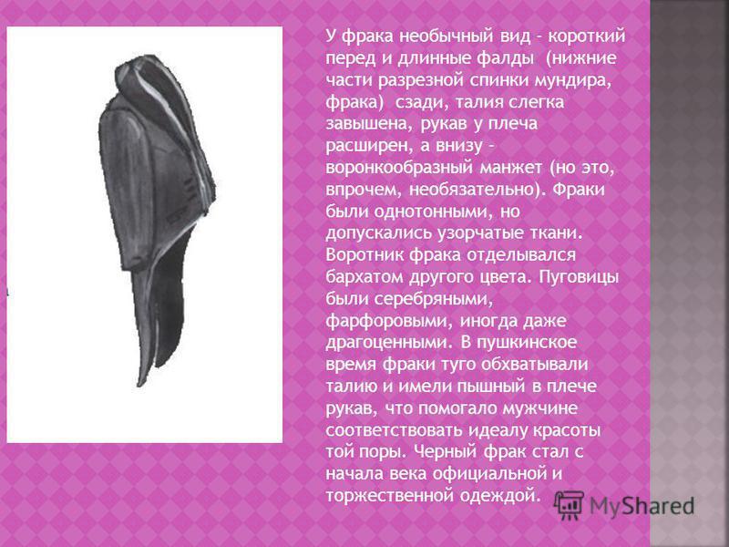 У фрака необычный вид - короткий перед и длинные фалды (нижние части разрезной спинки мундира, фрака) сзади, талия слегка завышена, рукав у плеча расширен, а внизу - воронкообразный манжет (но это, впрочем, необязательно). Фраки были однотонными, но