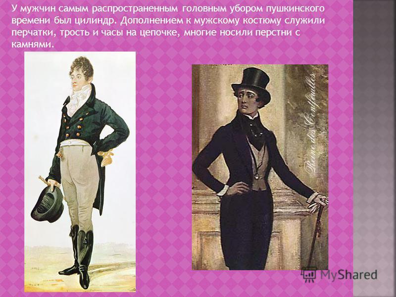 У мужчин самым распространенным головным убором пушкинского времени был цилиндр. Дополнением к мужскому костюму служили перчатки, трость и часы на цепочке, многие носили перстни с камнями.