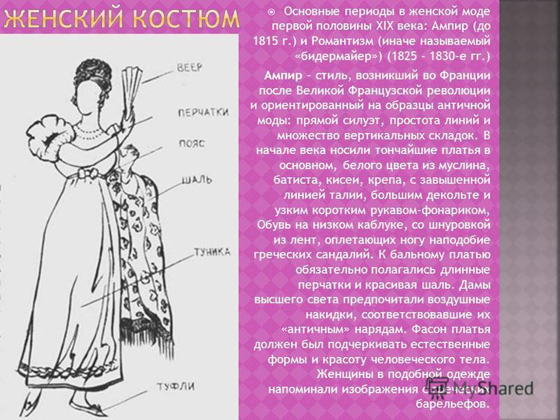 Основные периоды в женской моде первой половины XIX века: Ампир (до 1815 г.) и Романтизм (иначе называемый «бидермейер») (1825 - 1830-е гг.) Ампир – стиль, возникший во Франции после Великой Французской революции и ориентированный на образцы античной