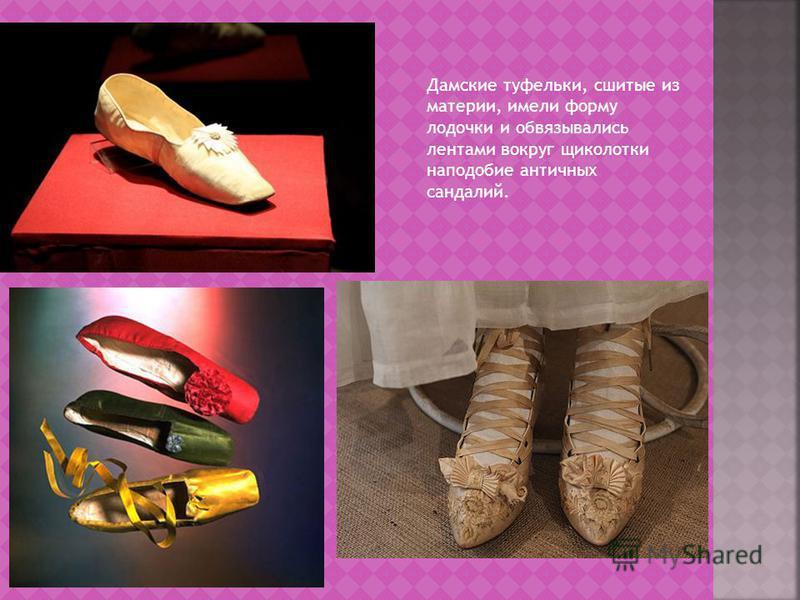 Дамские туфельки, сшитые из материи, имели форму лодочки и обвязывались лентами вокруг щиколотки наподобие античных сандалий.